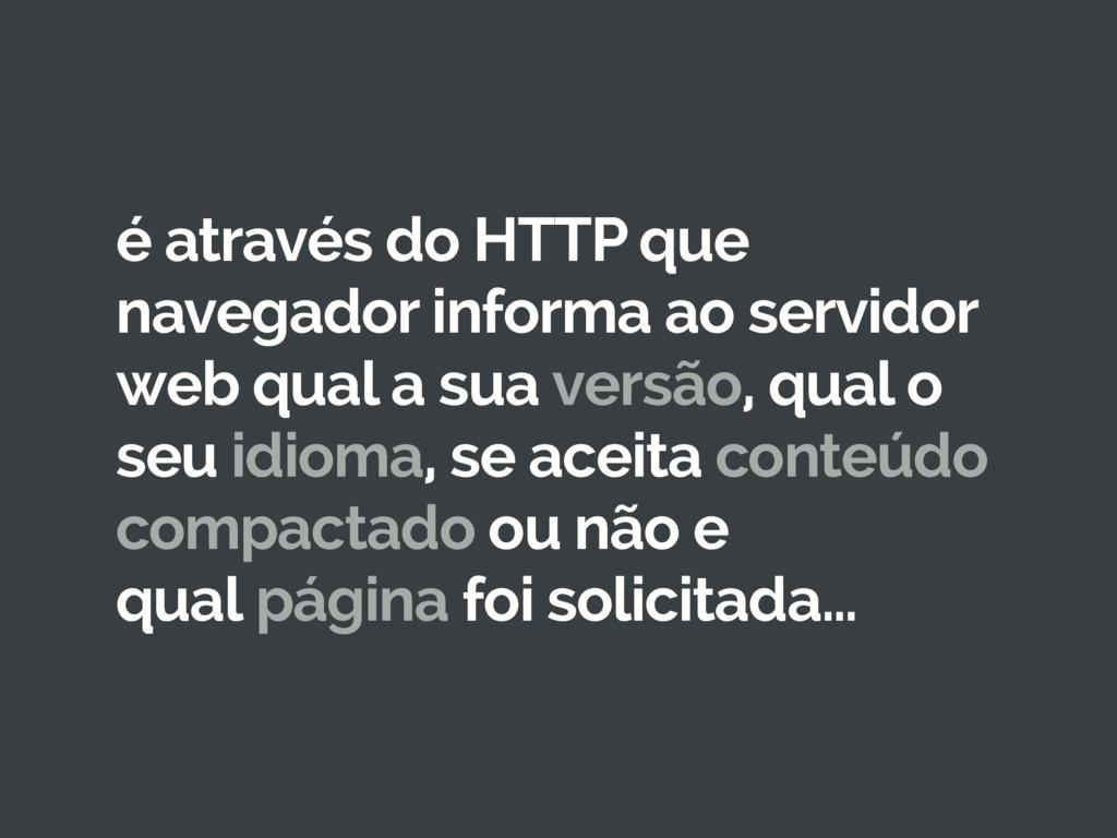 é através do HTTP que navegador informa ao serv...