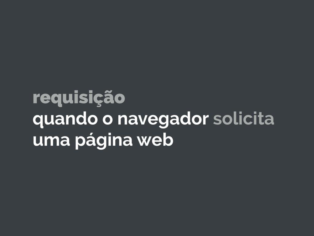 requisição quando o navegador solicita uma pági...