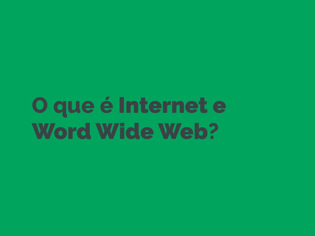 O que é Internet e Word Wide Web?