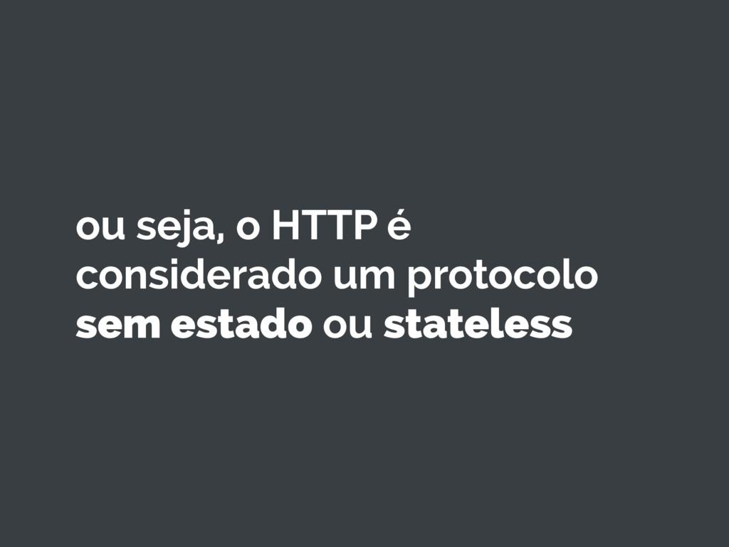 ou seja, o HTTP é considerado um protocolo sem ...