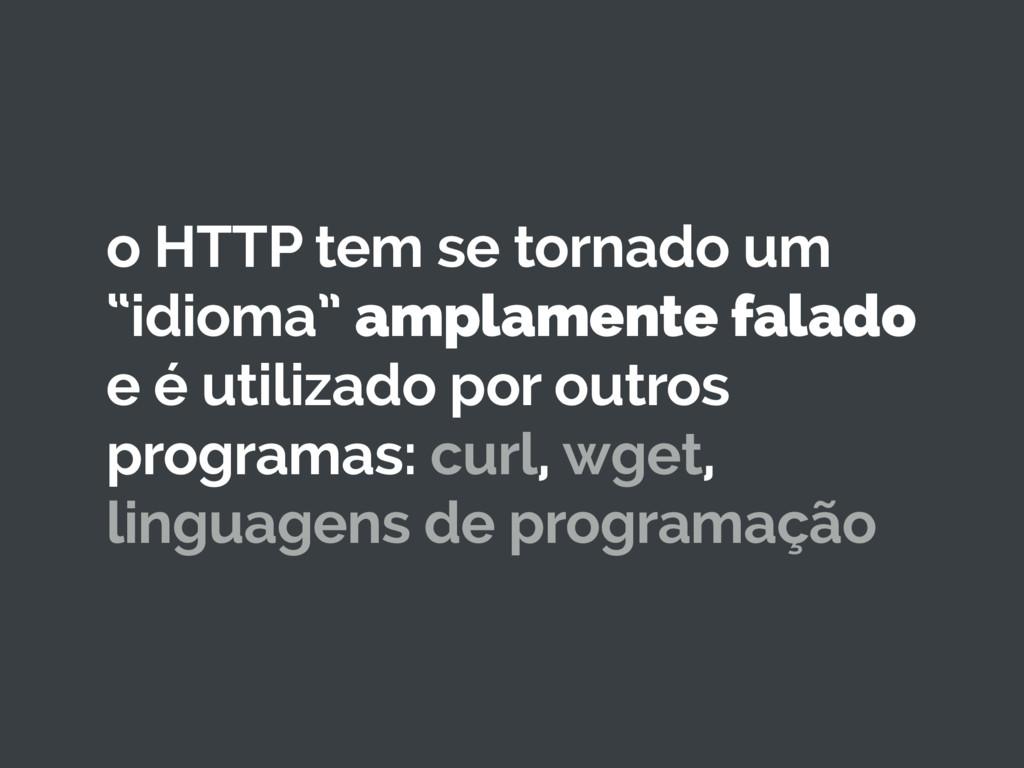 """o HTTP tem se tornado um """"idioma"""" amplamente fa..."""