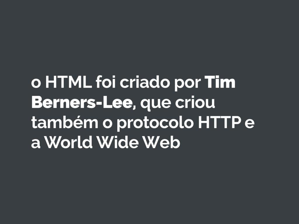 o HTML foi criado por Tim Berners-Lee, que crio...