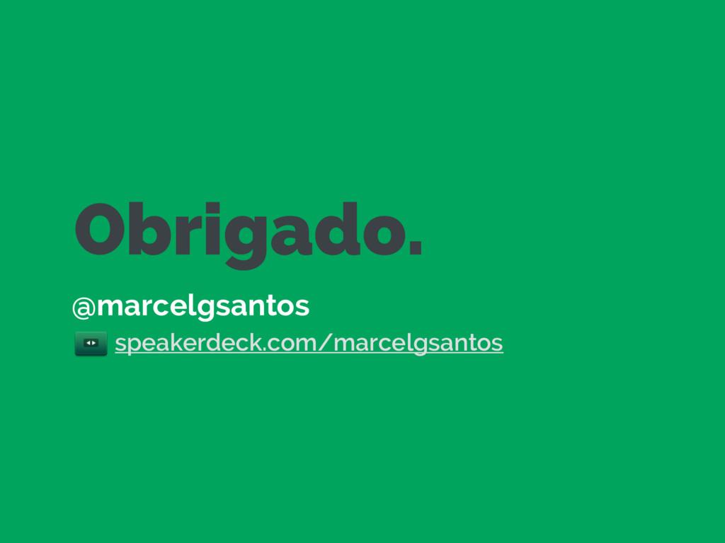 Obrigado. @marcelgsantos speakerdeck.com/marcel...