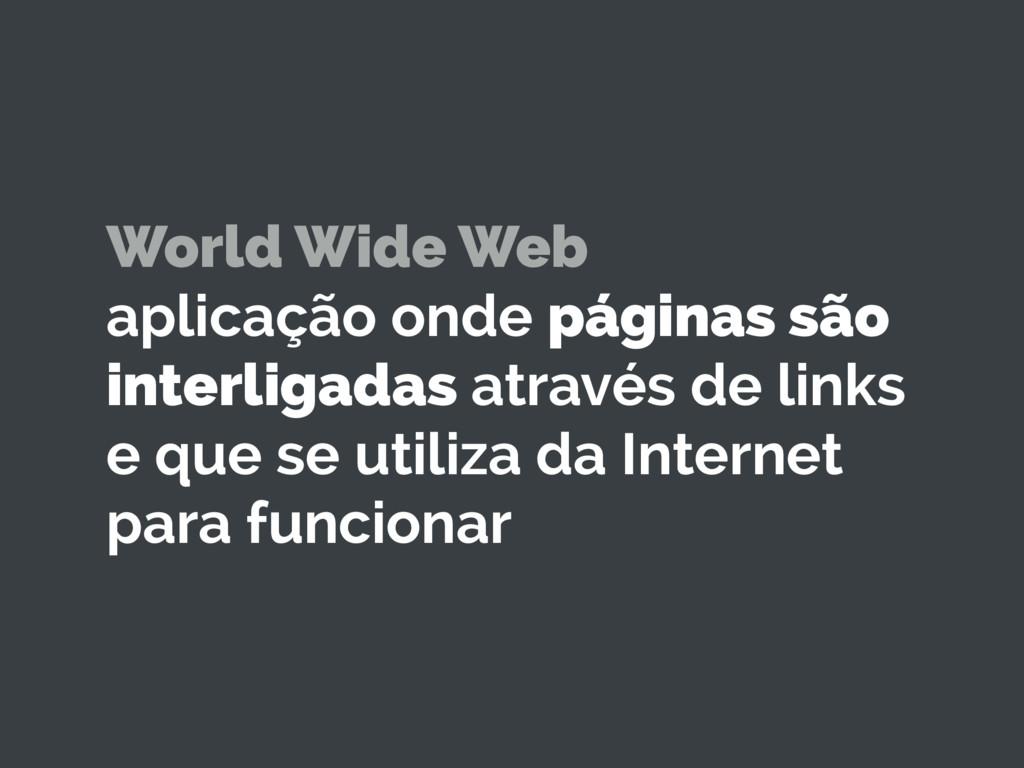 World Wide Web aplicação onde páginas são inte...