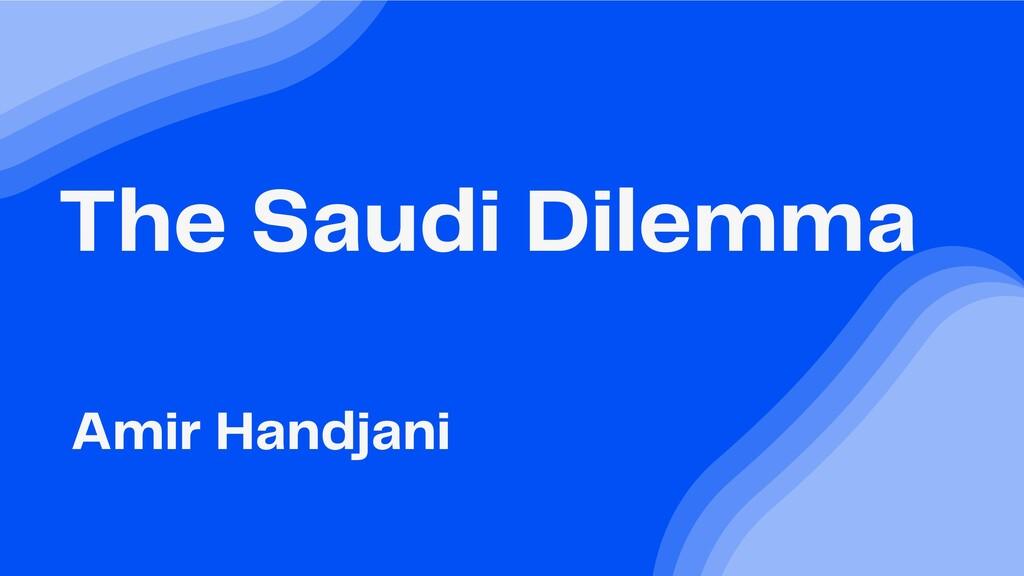 The Saudi Dilemma Amir Handjani