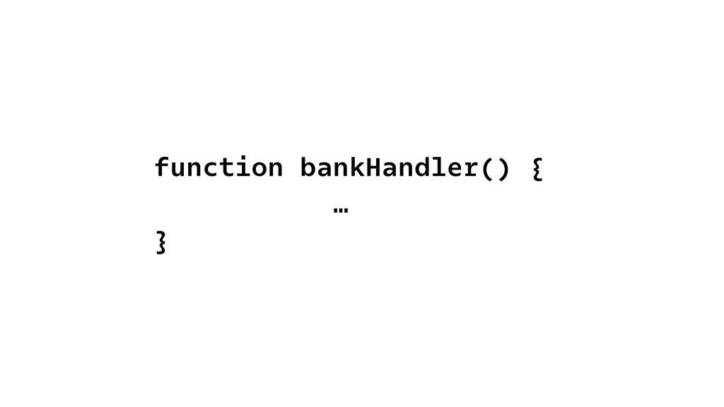 function bankHandler() { … }