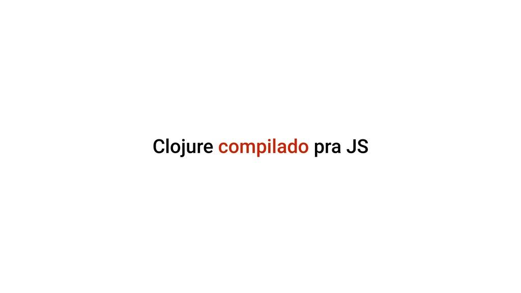 Clojure compilado pra JS