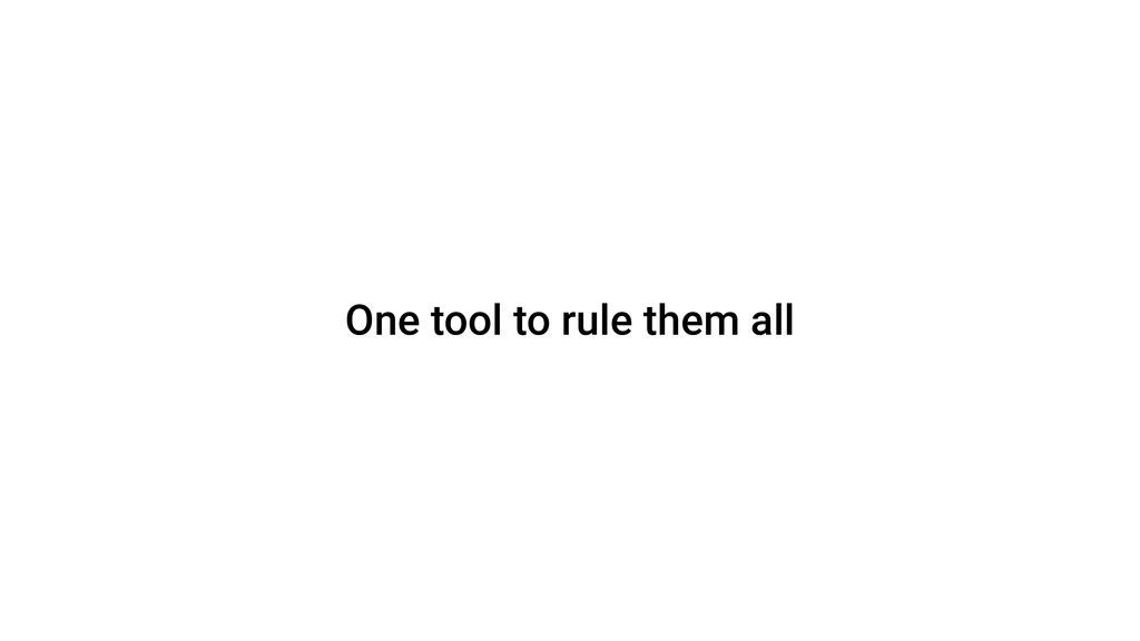 One tool to rule them all