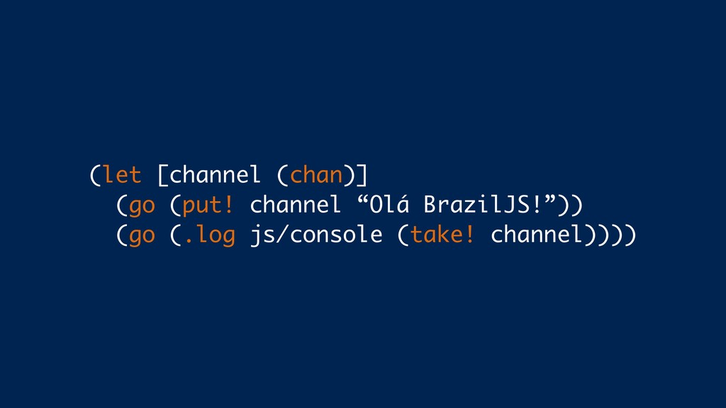 """(let [channel (chan)] (go (put! channel """"Olá Br..."""