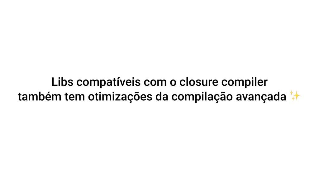 Libs compatíveis com o closure compiler também ...