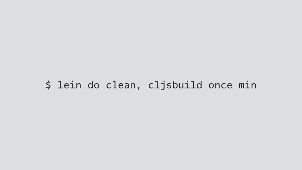 $ lein do clean, cljsbuild once min