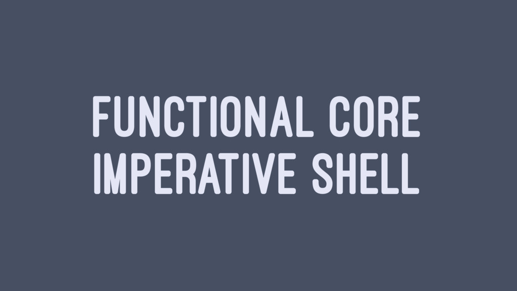 FUNCTIONAL CORE IMPERATIVE SHELL
