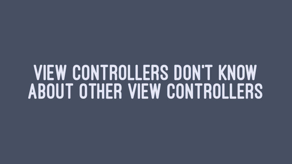 VIEW CONTROLLERS DON'T KNOW ABOUT OTHER VIEW CO...