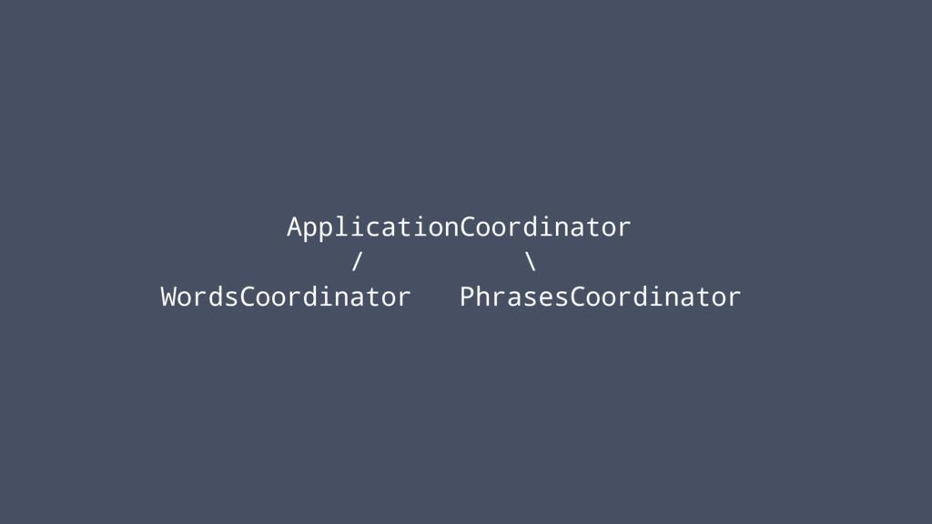 ApplicationCoordinator / \ WordsCoordinator Phr...