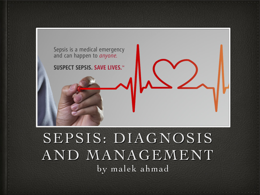 by malek ahmad SEPSIS: DIAGNOSIS AND MANAGEMENT