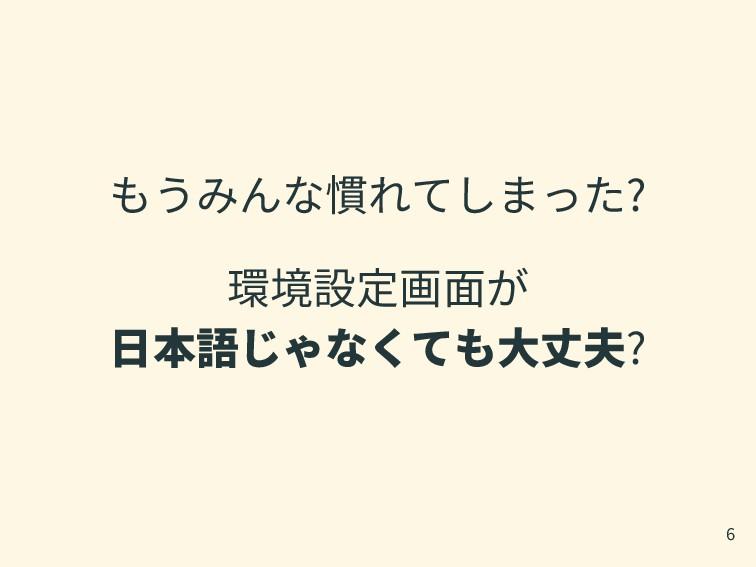 もうみんな慣れてしまった? 環境設定画面が 日本語じゃなくても大丈夫? 6
