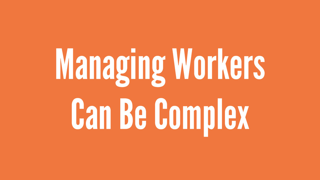 Managing Workers Can Be Complex