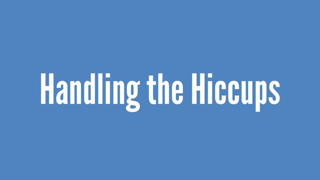 Handling the Hiccups