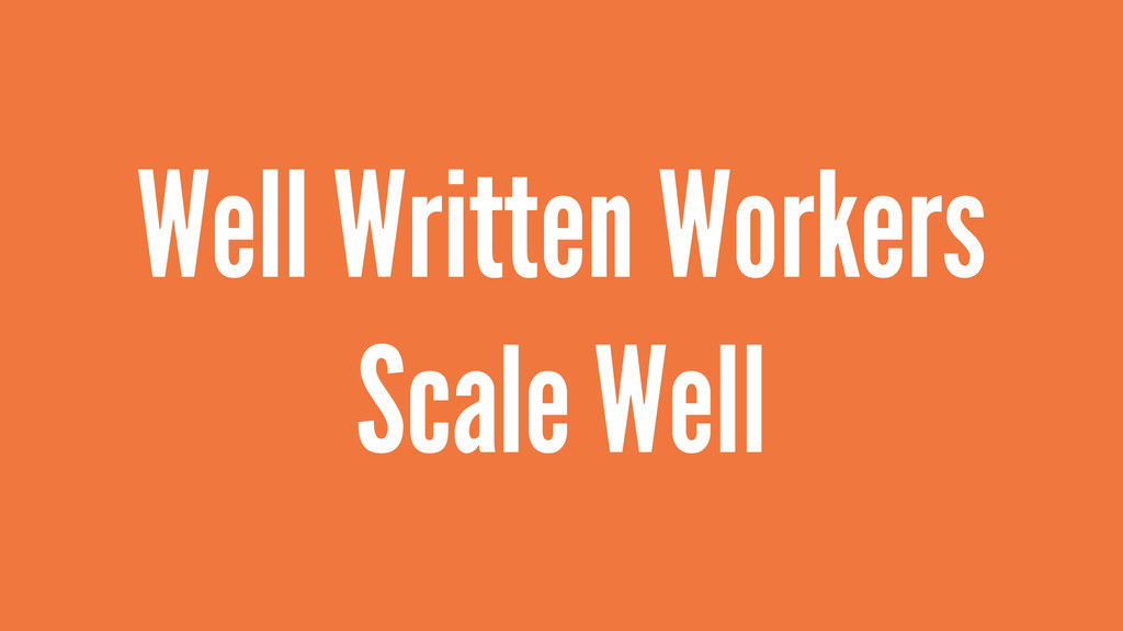 Well Written Workers Scale Well