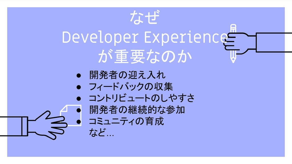 なぜ Developer Experience が重要なのか ● 開発者の迎え入れ ● フィー...
