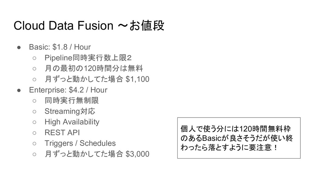 Cloud Data Fusion 〜お値段 ● Basic: $1.8 / Hour ○ P...