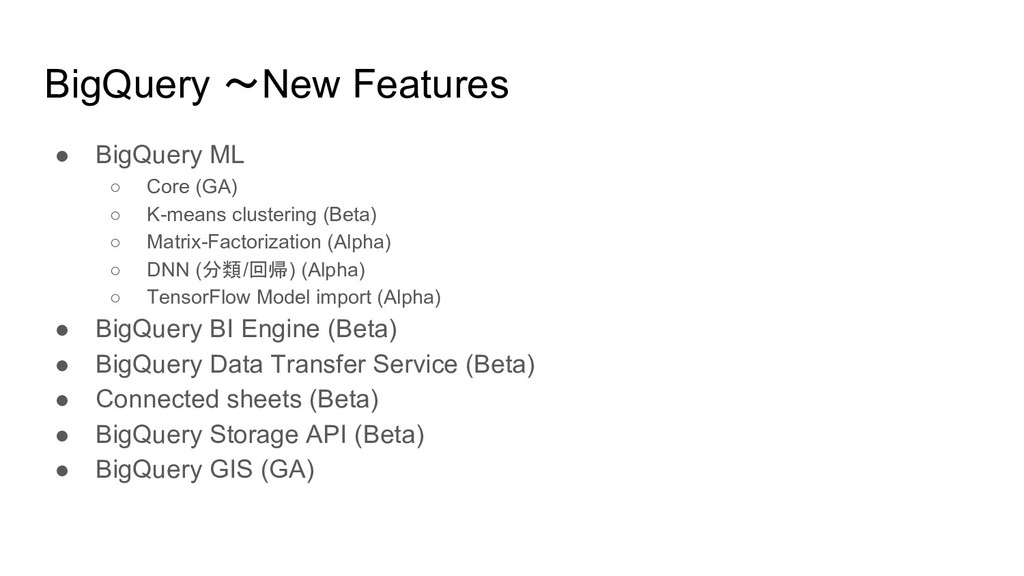 BigQuery 〜New Features ● BigQuery ML ○ Core (GA...