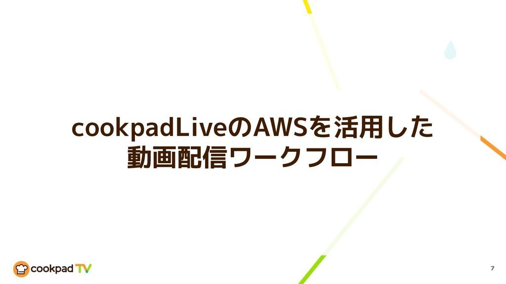 cookpadLiveのAWSを活用した 動画配信ワークフロー 7