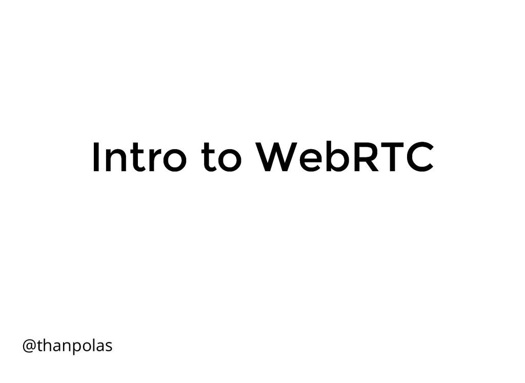 Intro to WebRTC Intro to WebRTC @thanpolas