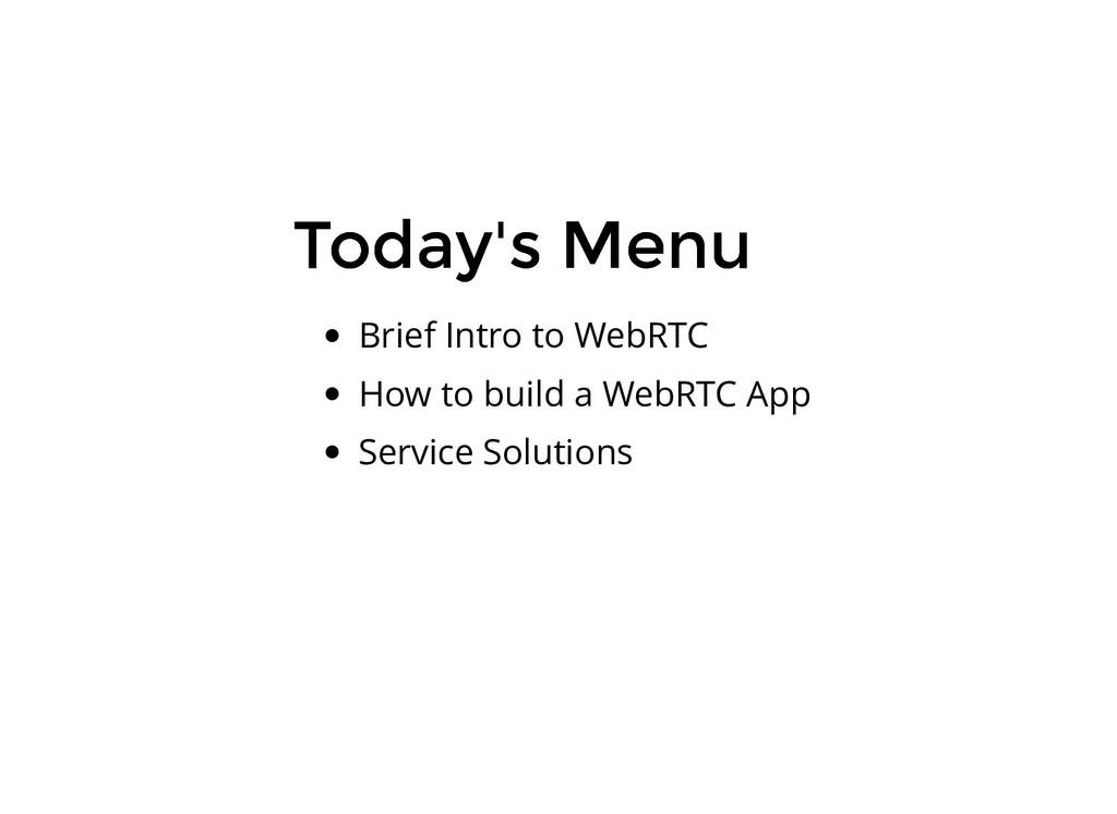 Today's Menu Today's Menu Brief Intro to WebRTC...