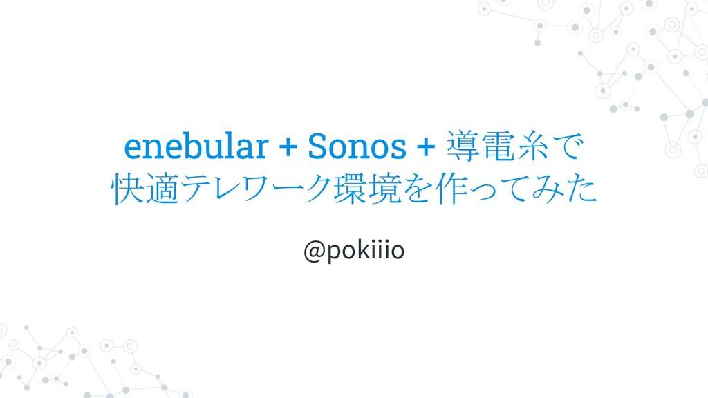 enebular + Sonos + 導電糸で 快適テレワーク環境を作ってみた @pokiiio