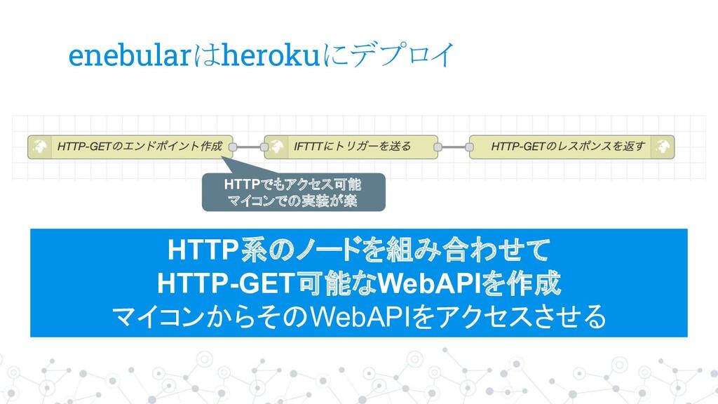enebularはherokuにデプロイ HTTP系のノードを組み合わせて HTTP-GET可...