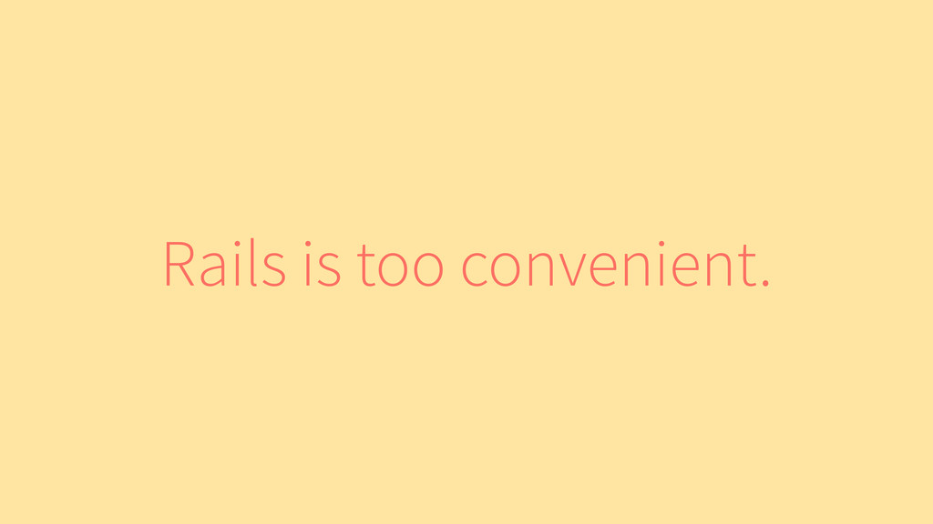 Rails is too convenient.