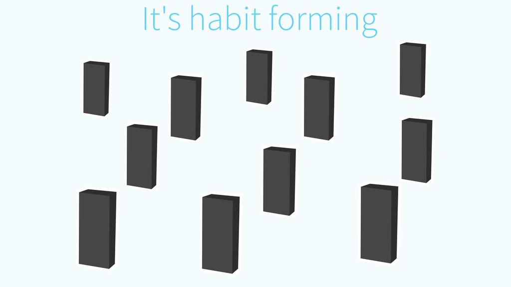 It's habit forming
