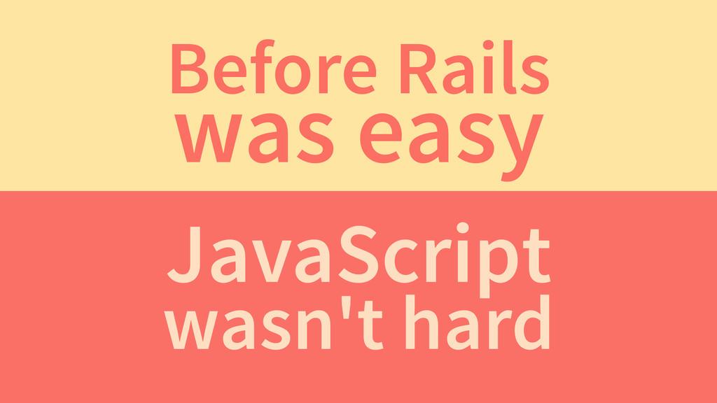 Before Rails was easy JavaScript wasn't hard