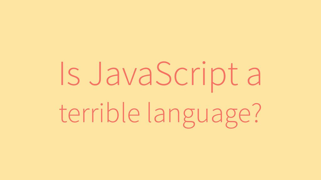 Is JavaScript a terrible language?