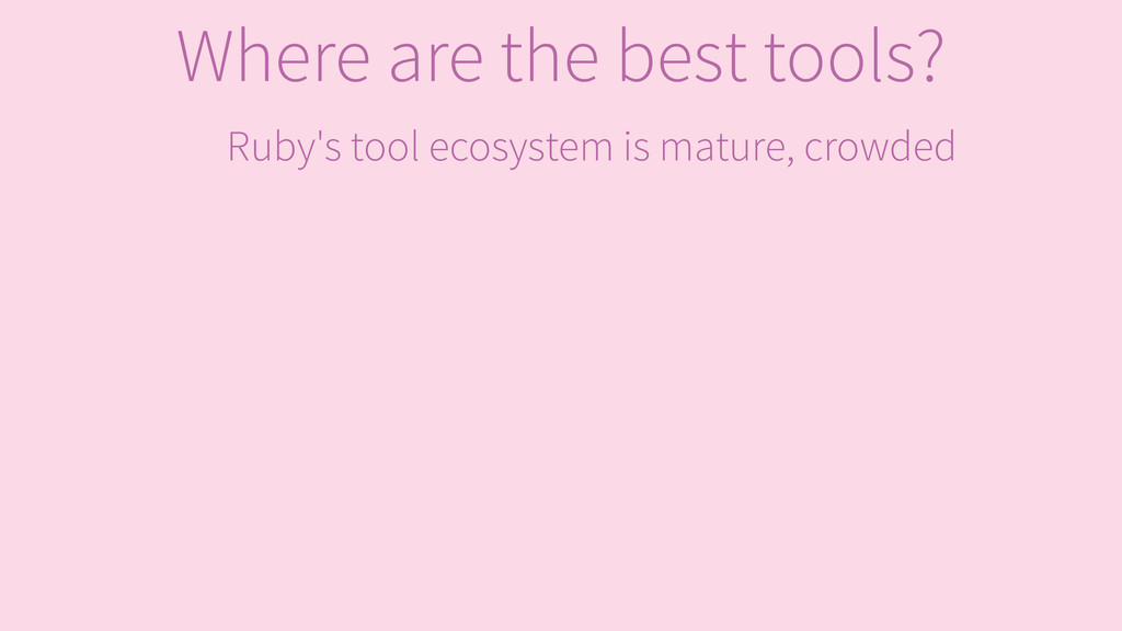 Ruby's tool ecosystem is mature, crowded Where ...