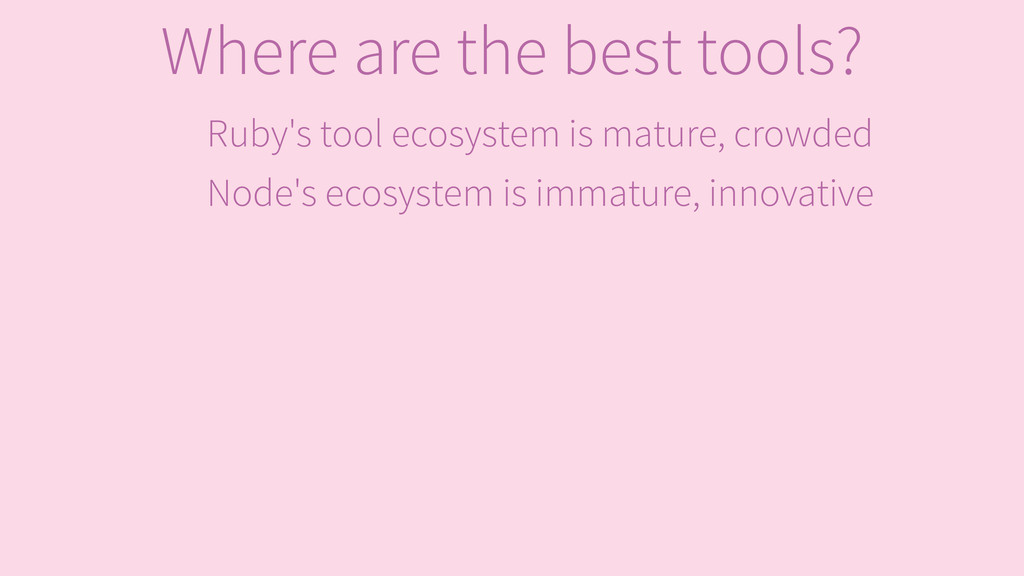 Ruby's tool ecosystem is mature, crowded Node's...