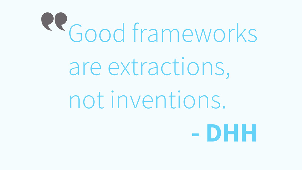 Good frameworks are extractions, not inventions...