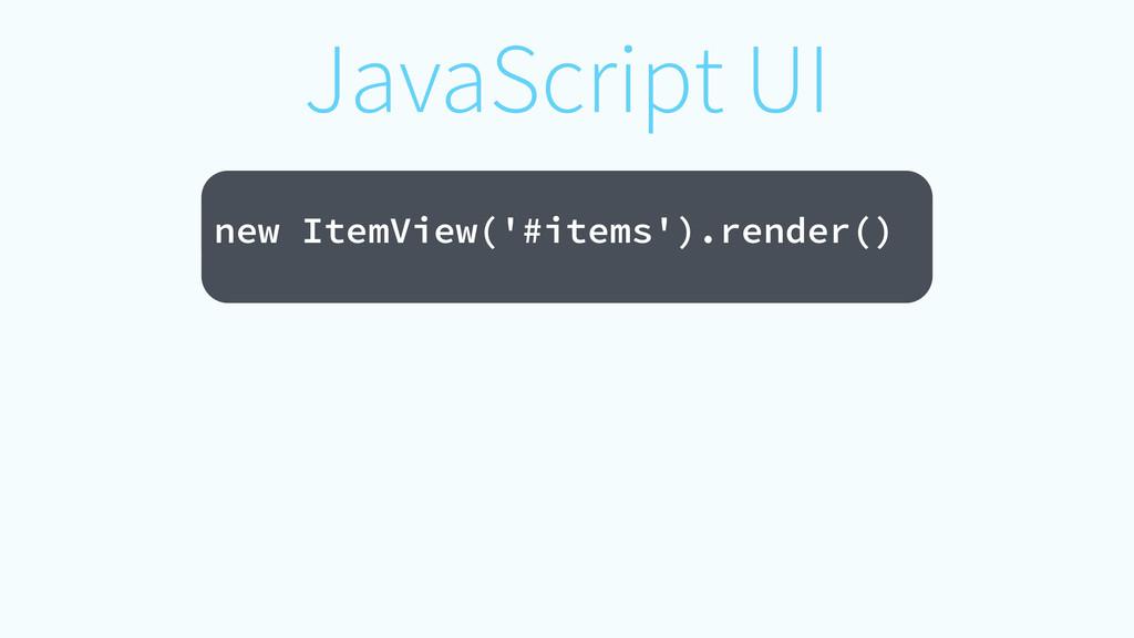 JavaScript UI ! new ItemView('#items').render()