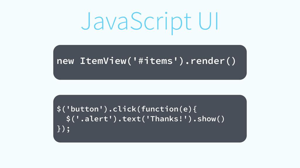 JavaScript UI ! new ItemView('#items').render()...