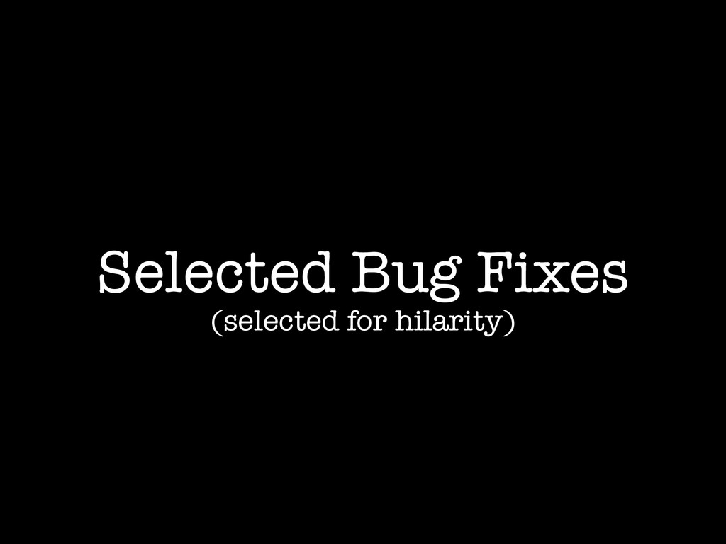 Selected Bug Fixes (selected for hilarity)