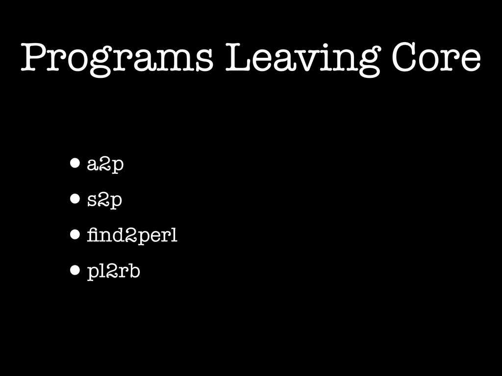 Programs Leaving Core •a2p •s2p •find2perl •pl2rb