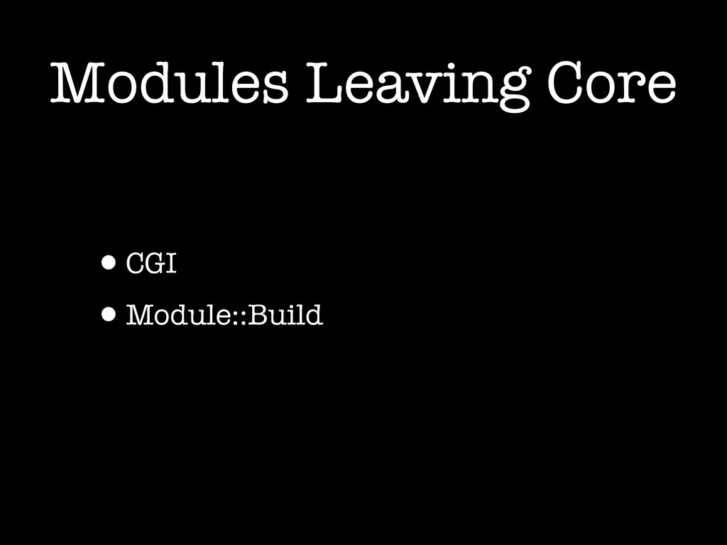 Modules Leaving Core •CGI •Module::Build