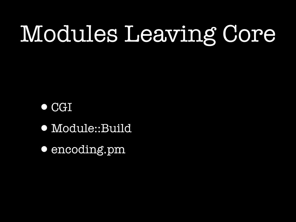 Modules Leaving Core •CGI •Module::Build •encod...