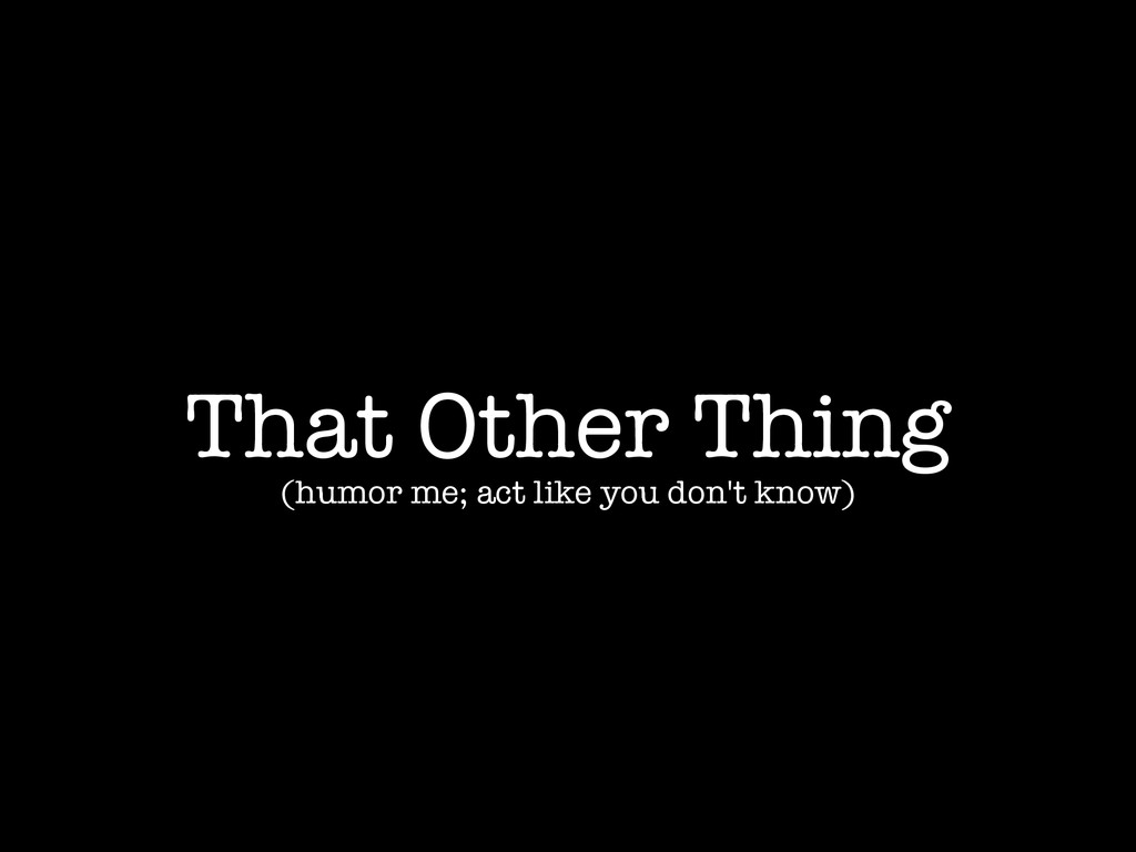 That Other Thing (humor me; act like you don't ...