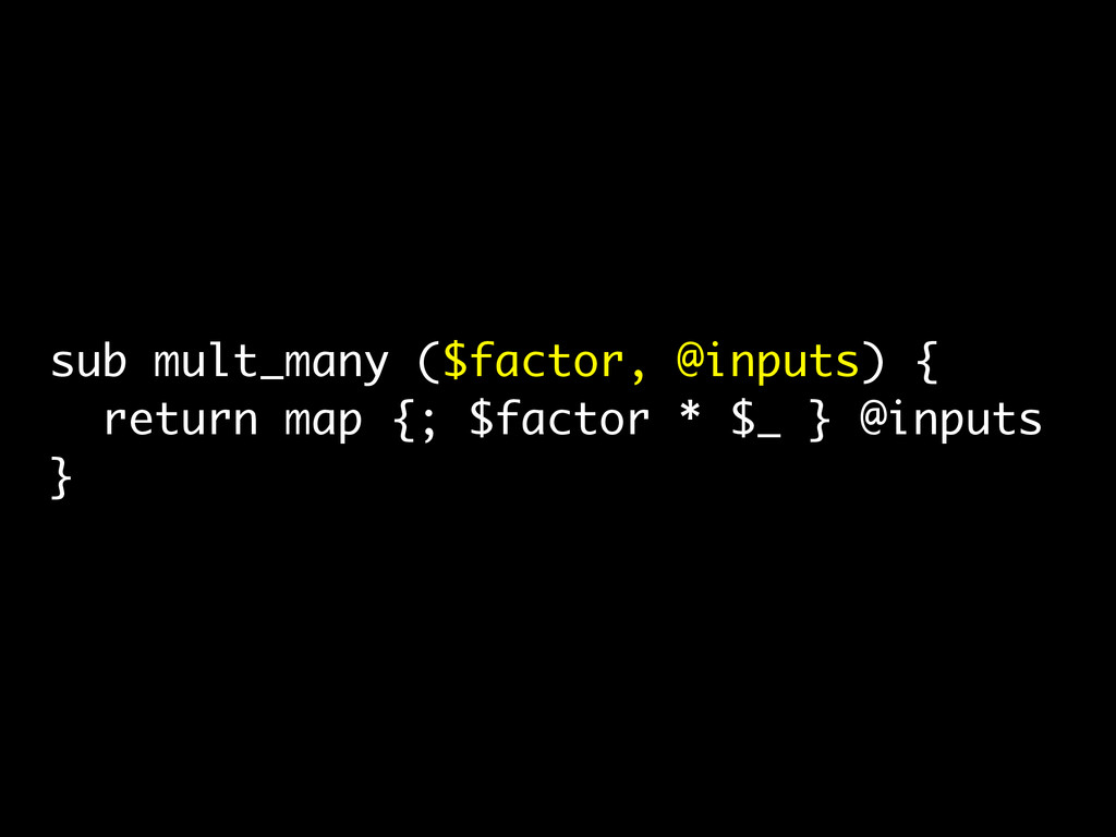 sub mult_many ($factor, @inputs) { return map {...