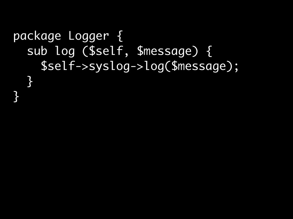 package Logger { sub log ($self, $message) { $s...