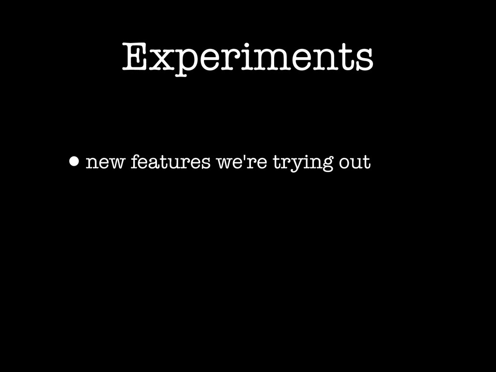 Experiments •new features we're trying out