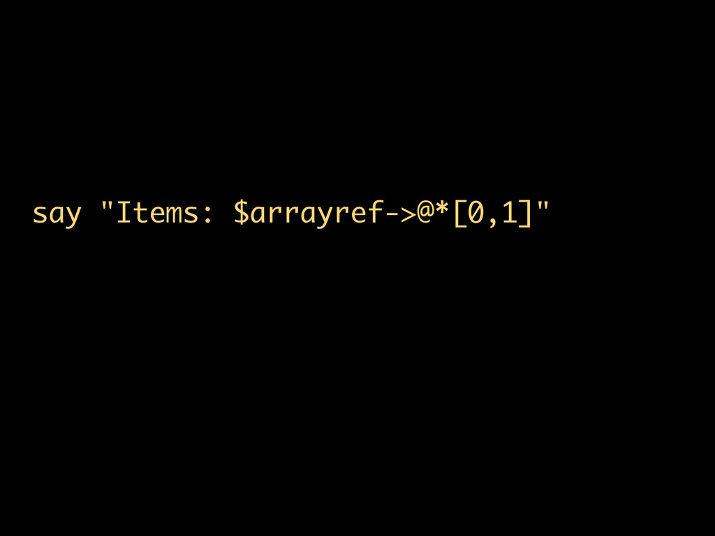"say ""Items: $arrayref->@*[0,1]"""