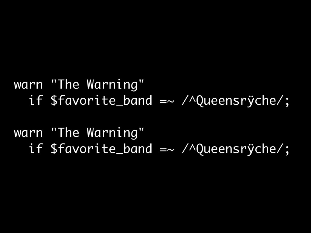 "warn ""The Warning"" if $favorite_band =~ /^Queen..."
